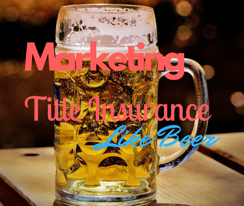 How To Market Title Insurance Like Beer